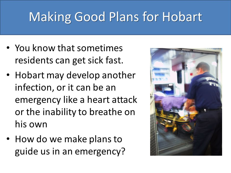 Making Good Plans for Hobart You know that sometimes residents can get sick fast.