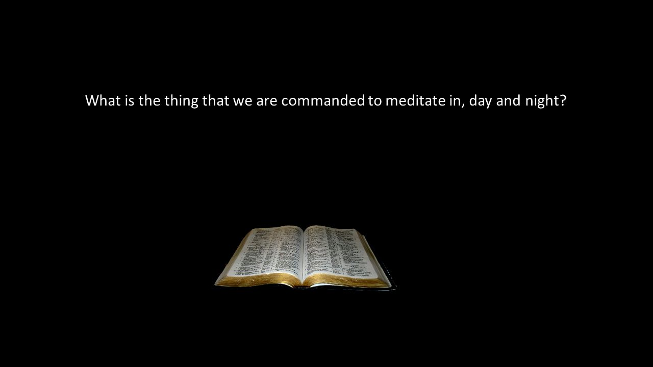 What is the thing that we are commanded to meditate in, day and night