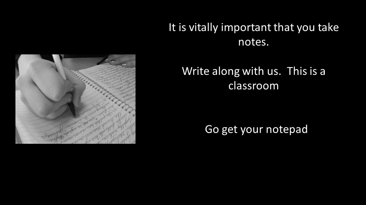 It is vitally important that you take notes. Write along with us.