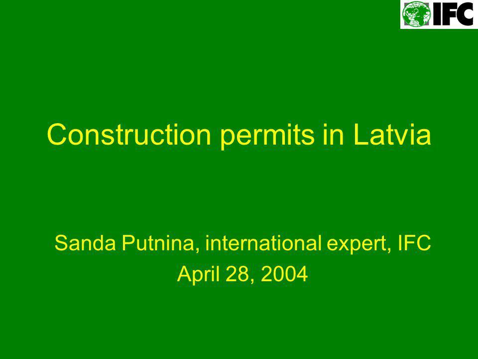 Construction permits in Latvia Sanda Putnina, international expert, IFC April 28, 2004