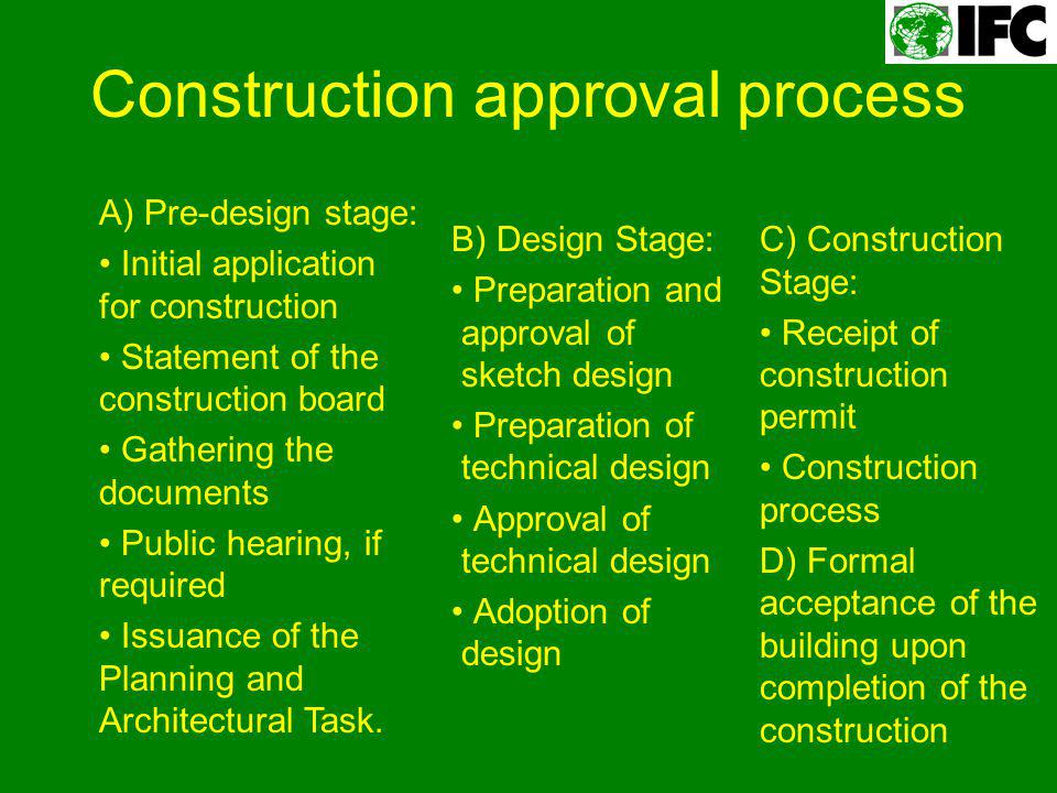 Construction approval process B) Design Stage: Preparation and approval of sketch design Preparation of technical design Approval of technical design Adoption of design A) Pre-design stage: Initial application for construction Statement of the construction board Gathering the documents Public hearing, if required Issuance of the Planning and Architectural Task.
