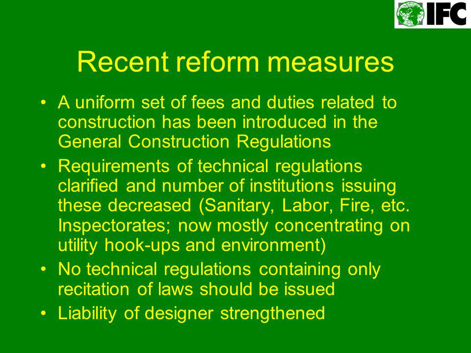 Recent reform measures A uniform set of fees and duties related to construction has been introduced in the General Construction Regulations Requirements of technical regulations clarified and number of institutions issuing these decreased (Sanitary, Labor, Fire, etc.