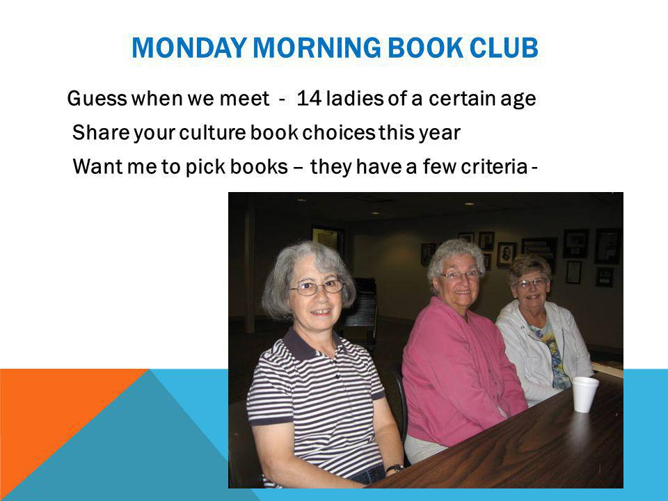 MONDAY MORNING BOOK CLUB Guess when we meet - 14 ladies of a certain age Share your culture book choices this year Want me to pick books – they have a few criteria -