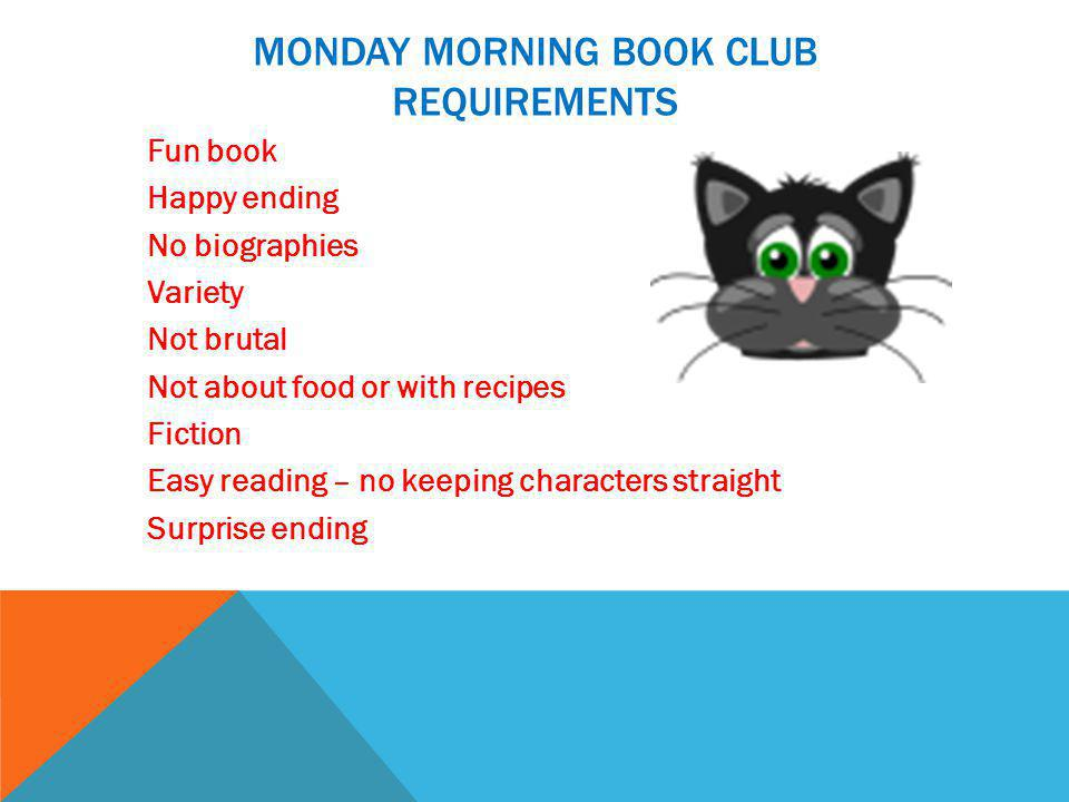 MONDAY MORNING BOOK CLUB REQUIREMENTS Fun book Happy ending No biographies Variety Not brutal Not about food or with recipes Fiction Easy reading – no keeping characters straight Surprise ending
