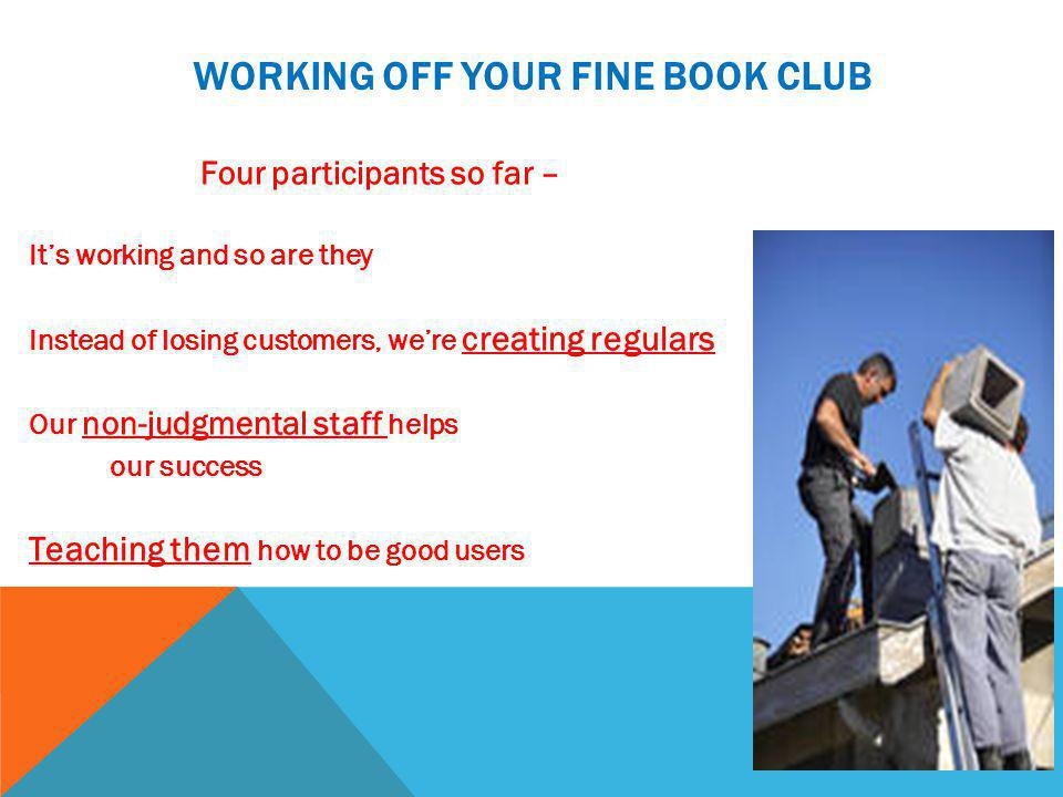 WORKING OFF YOUR FINE BOOK CLUB Four participants so far – It's working and so are they Instead of losing customers, we're creating regulars Our non-judgmental staff helps our success Teaching them how to be good users