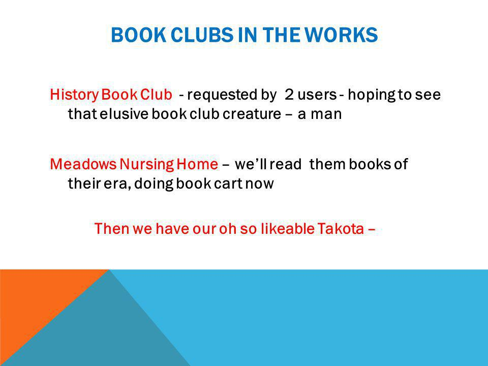 BOOK CLUBS IN THE WORKS History Book Club - requested by 2 users - hoping to see that elusive book club creature – a man Meadows Nursing Home – we'll read them books of their era, doing book cart now Then we have our oh so likeable Takota –