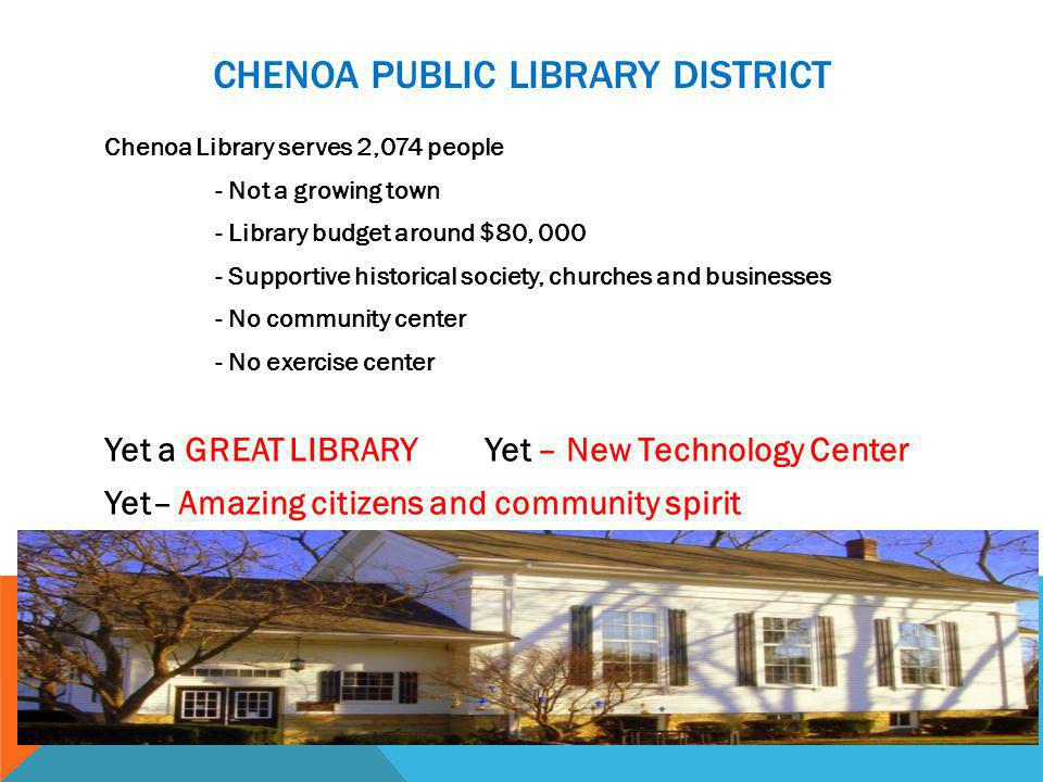 CHENOA PUBLIC LIBRARY DISTRICT Chenoa Library serves 2,074 people - Not a growing town - Library budget around $80, 000 - Supportive historical society, churches and businesses - No community center - No exercise center Yet a GREAT LIBRARY Yet – New Technology Center Yet– Amazing citizens and community spirit