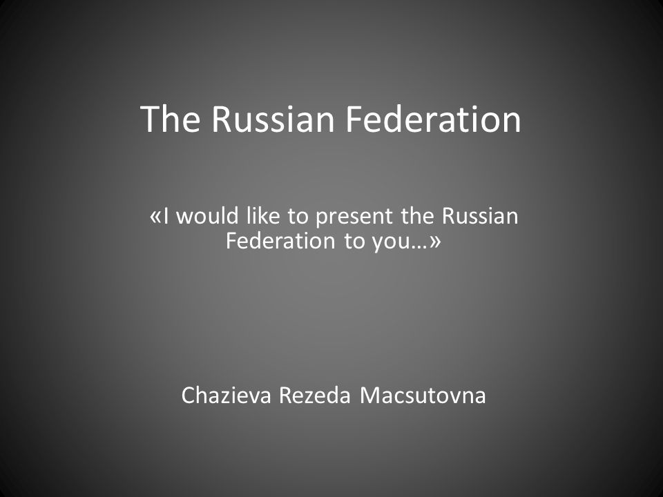 The Russian Federation « I would like to present the Russian Federation to you… » Chazieva Rezeda Macsutovna