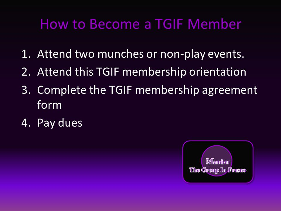 How to Become a TGIF Member 1.Attend two munches or non-play events. 2.Attend this TGIF membership orientation 3.Complete the TGIF membership agreemen