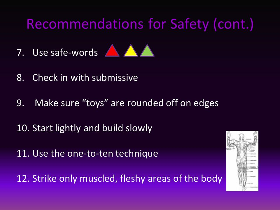 """Recommendations for Safety (cont.) 7.Use safe-words 8.Check in with submissive 9. Make sure """"toys"""" are rounded off on edges 10.Start lightly and build"""