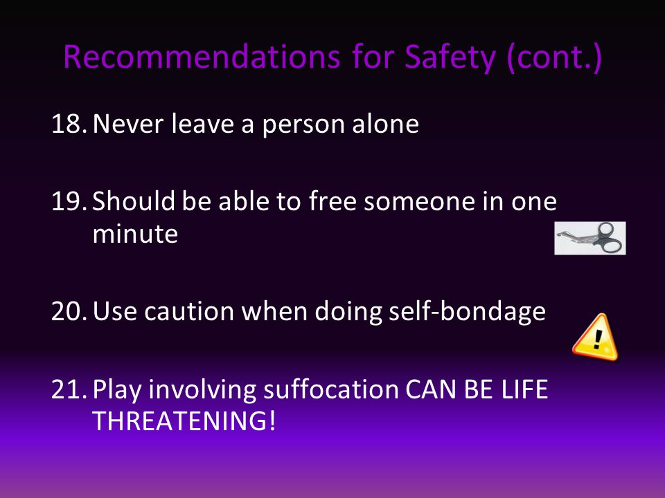 Recommendations for Safety (cont.) 18.Never leave a person alone 19.Should be able to free someone in one minute 20.Use caution when doing self-bondage 21.Play involving suffocation CAN BE LIFE THREATENING!