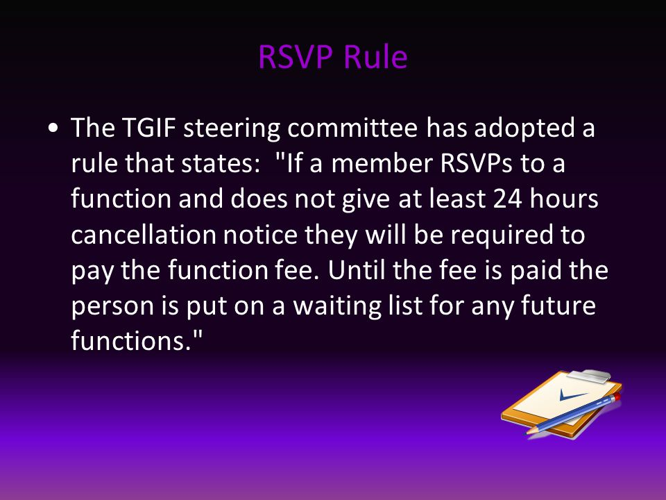RSVP Rule The TGIF steering committee has adopted a rule that states: If a member RSVPs to a function and does not give at least 24 hours cancellation notice they will be required to pay the function fee.