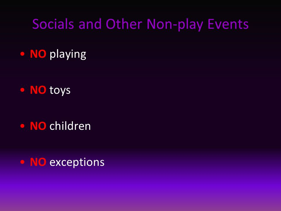 Socials and Other Non-play Events NO playing NO toys NO children NO exceptions