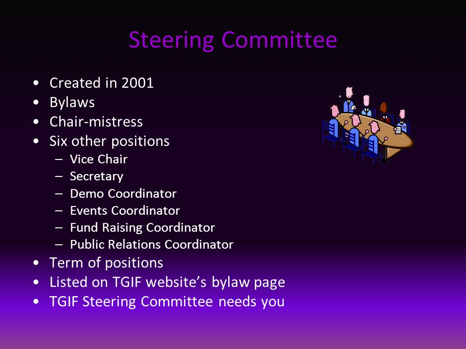 Steering Committee Created in 2001 Bylaws Chair-mistress Six other positions –Vice Chair –Secretary –Demo Coordinator –Events Coordinator –Fund Raising Coordinator –Public Relations Coordinator Term of positions Listed on TGIF website's bylaw page TGIF Steering Committee needs you