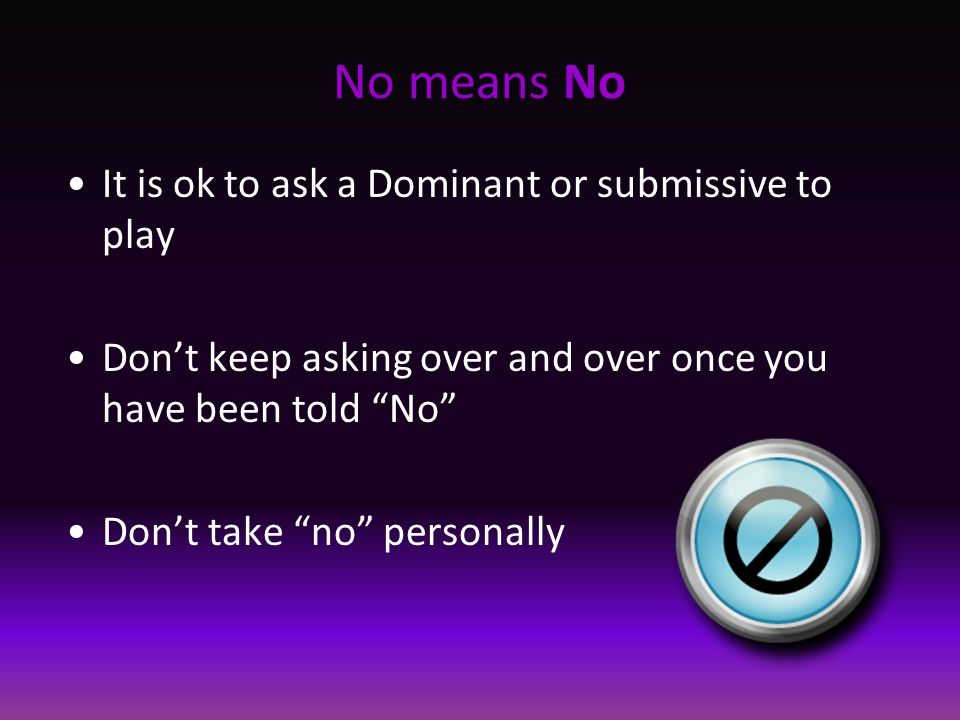 No means No It is ok to ask a Dominant or submissive to play Don't keep asking over and over once you have been told No Don't take no personally