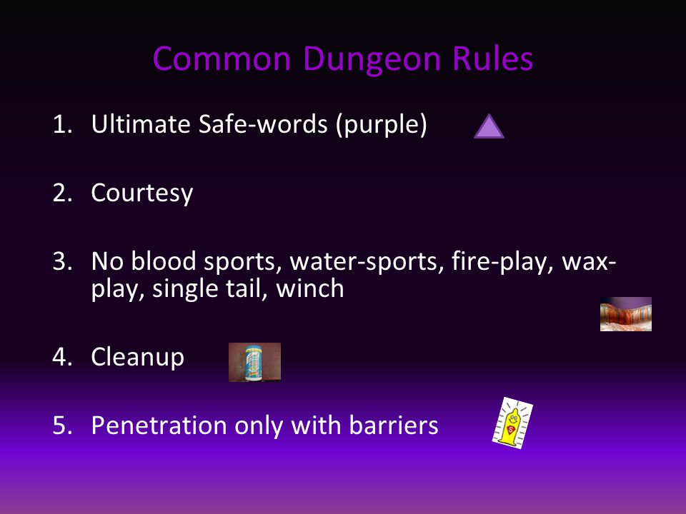 Common Dungeon Rules 1.Ultimate Safe-words (purple) 2.Courtesy 3.No blood sports, water-sports, fire-play, wax- play, single tail, winch 4.Cleanup 5.P