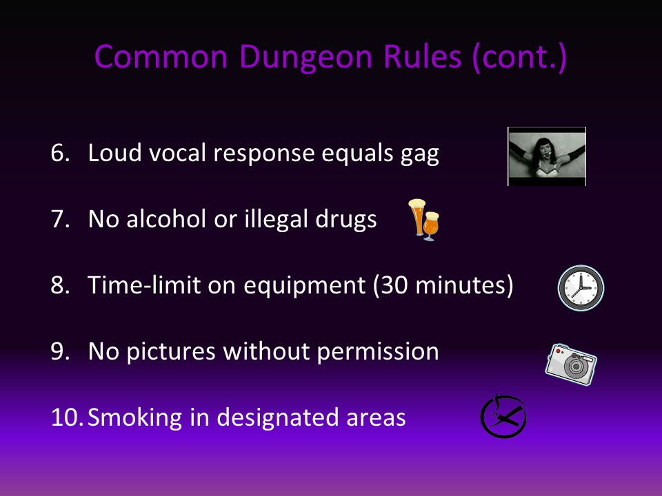 Common Dungeon Rules (cont.) 6.Loud vocal response equals gag 7.No alcohol or illegal drugs 8.Time-limit on equipment (30 minutes) 9.No pictures without permission 10.Smoking in designated areas