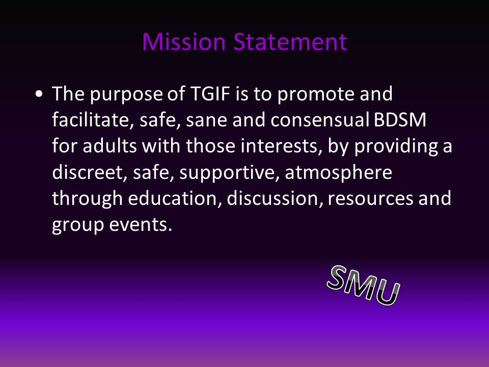 Mission Statement The purpose of TGIF is to promote and facilitate, safe, sane and consensual BDSM for adults with those interests, by providing a discreet, safe, supportive, atmosphere through education, discussion, resources and group events.