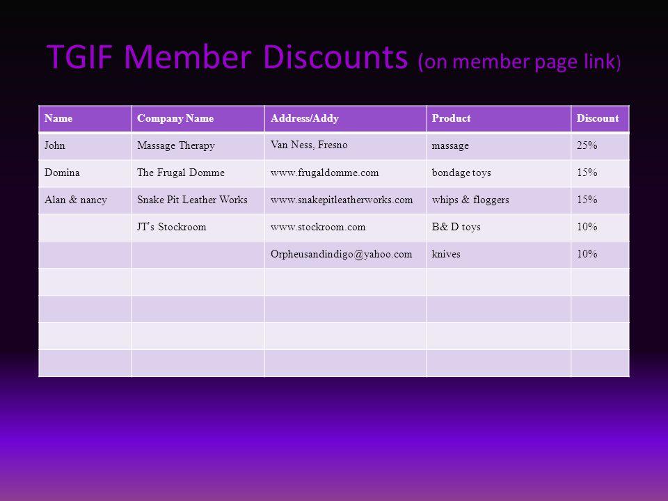 TGIF Member Discounts (on member page link ) NameCompany NameAddress/AddyProductDiscount JohnMassage Therapy Van Ness, Fresno massage25% DominaThe Fru
