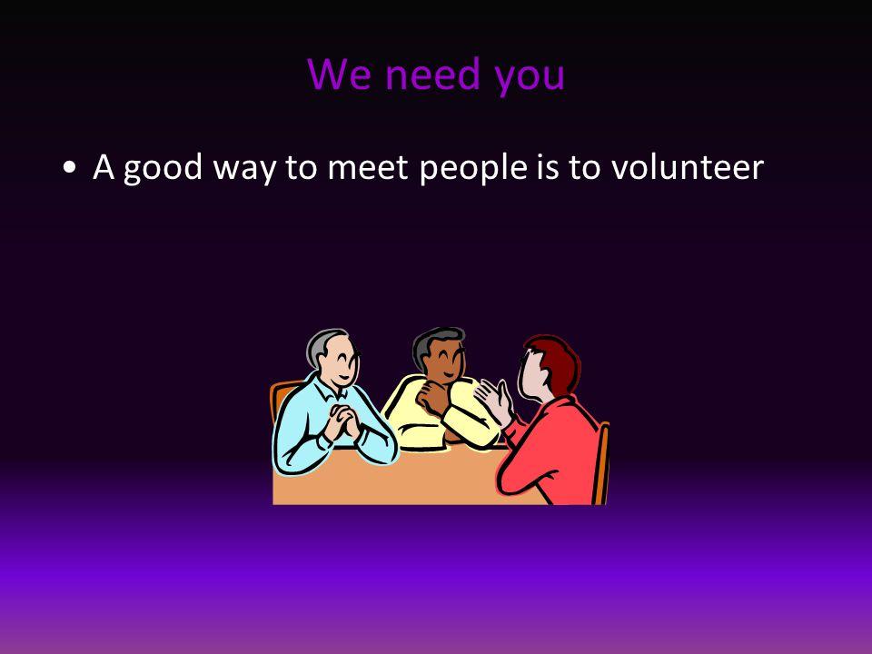 We need you A good way to meet people is to volunteer