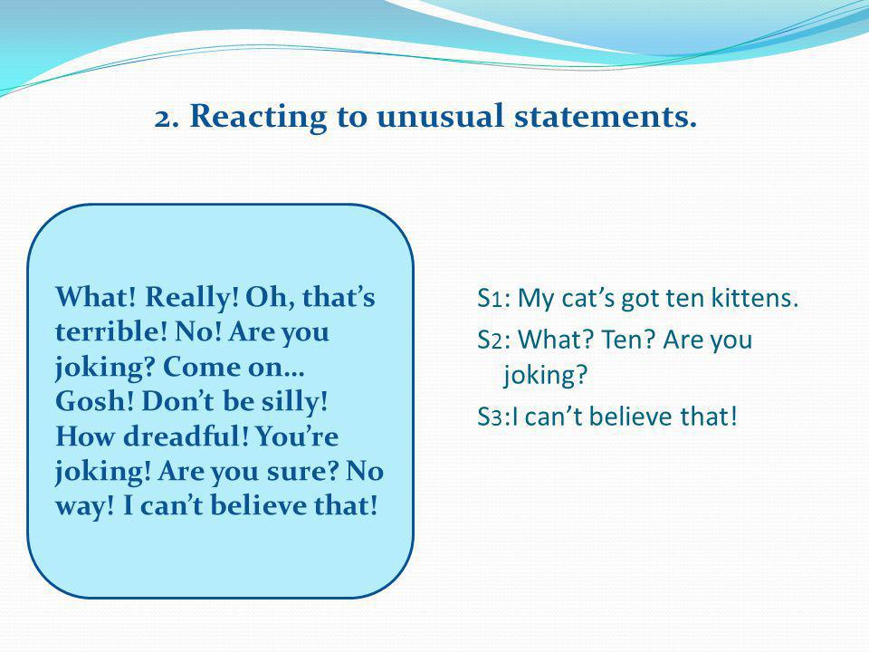 2. Reacting to unusual statements. What! Really! Oh, that's terrible! No! Are you joking? Come on… Gosh! Don't be silly! How dreadful! You're joking!