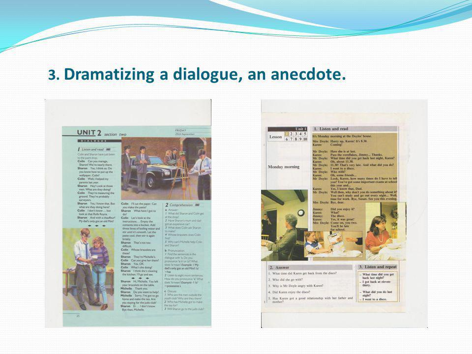 3. Dramatizing a dialogue, an anecdote.