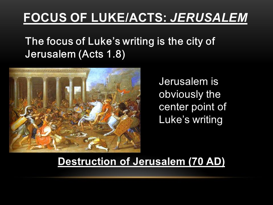 FOCUS OF LUKE/ACTS: JERUSALEM The focus of Luke's writing is the city of Jerusalem (Acts 1.8) Jerusalem is obviously the center point of Luke's writing Destruction of Jerusalem (70 AD)