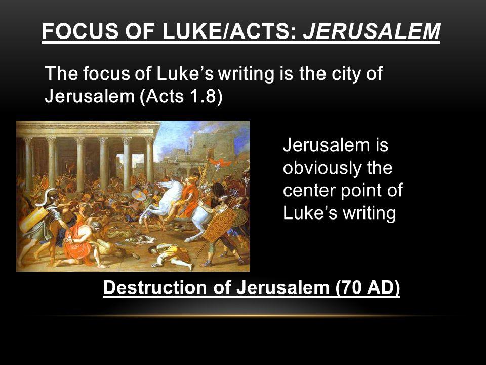 FOCUS OF LUKE/ACTS: JERUSALEM The focus of Luke's writing is the city of Jerusalem (Acts 1.8) Jerusalem is obviously the center point of Luke's writin
