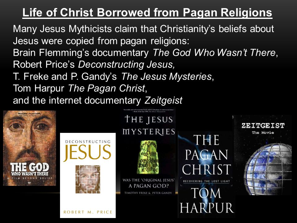 Life of Christ Borrowed from Pagan Religions Many Jesus Mythicists claim that Christianity's beliefs about Jesus were copied from pagan religions: Brain Flemming's documentary The God Who Wasn't There, Robert Price's Deconstructing Jesus, T.