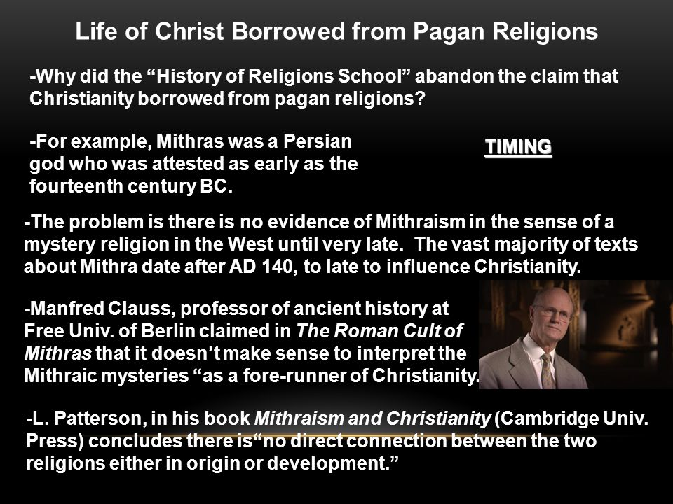 """-Why did the """"History of Religions School"""" abandon the claim that Christianity borrowed from pagan religions? TIMING -For example, Mithras was a Persi"""