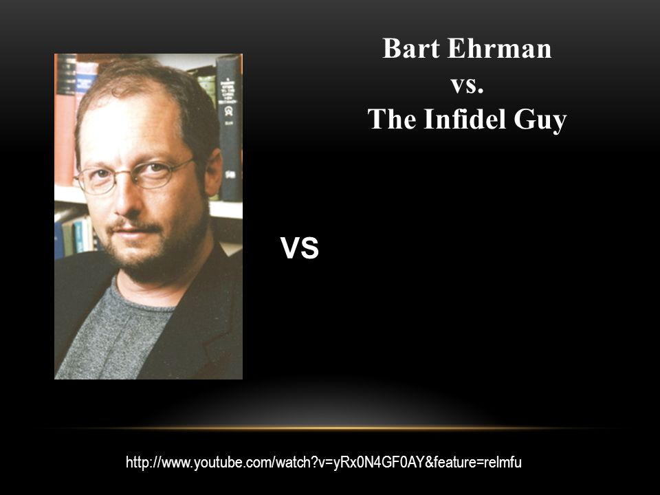 http://www.youtube.com/watch v=yRx0N4GF0AY&feature=relmfu Bart Ehrman vs. The Infidel Guy VS