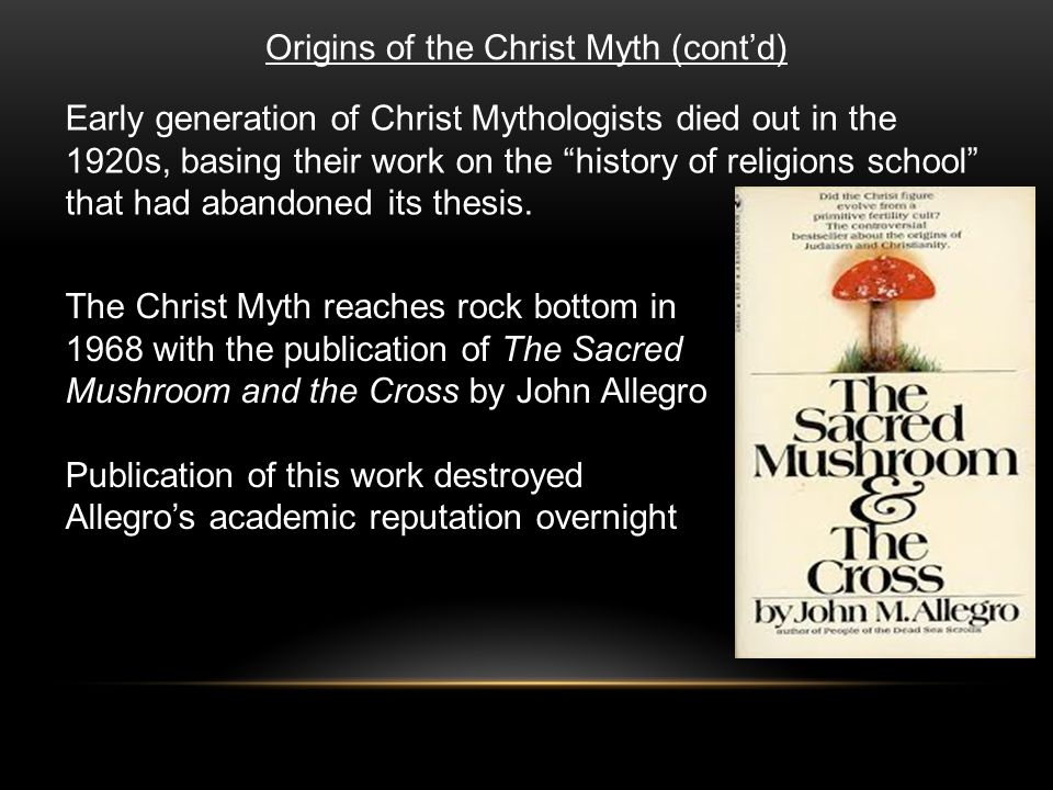 Origins of the Christ Myth (cont'd) Early generation of Christ Mythologists died out in the 1920s, basing their work on the history of religions school that had abandoned its thesis.