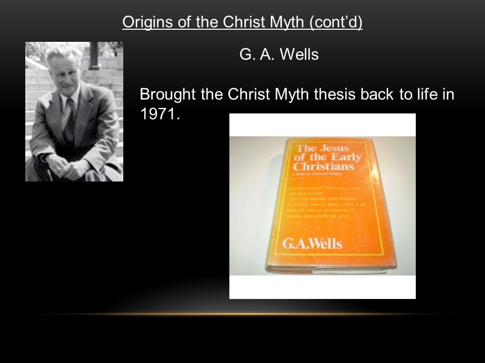 Origins of the Christ Myth (cont'd) G. A. Wells Brought the Christ Myth thesis back to life in 1971.