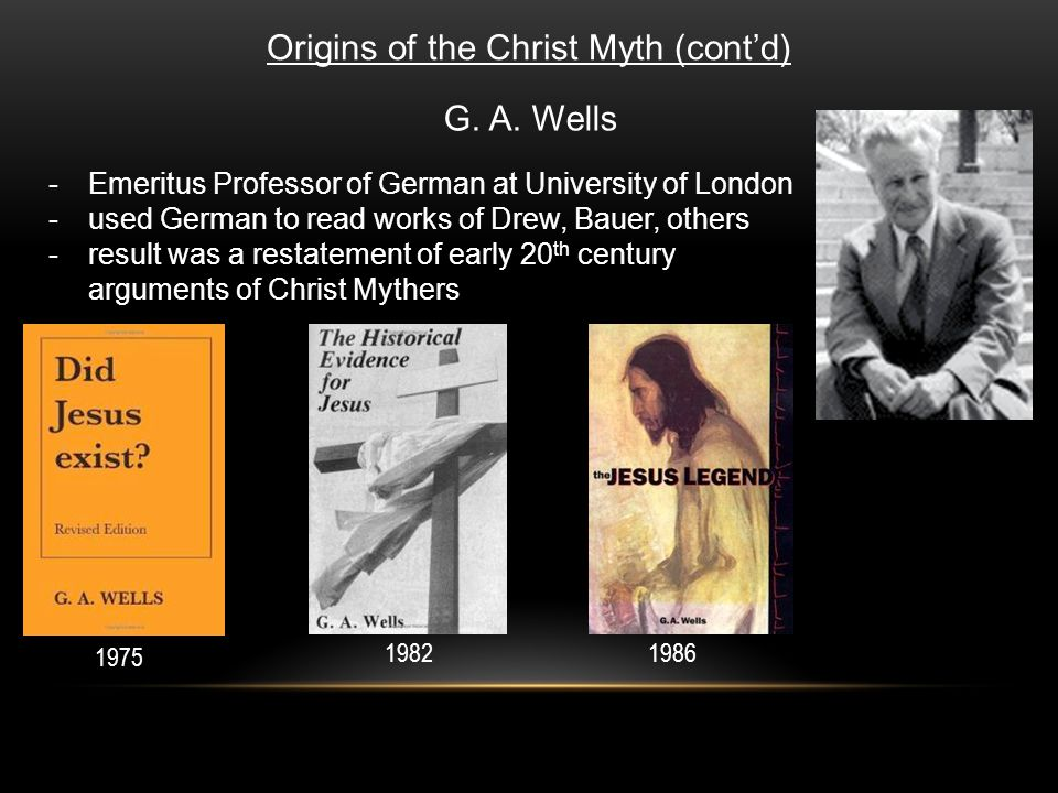 Origins of the Christ Myth (cont'd) G. A. Wells -Emeritus Professor of German at University of London -used German to read works of Drew, Bauer, other