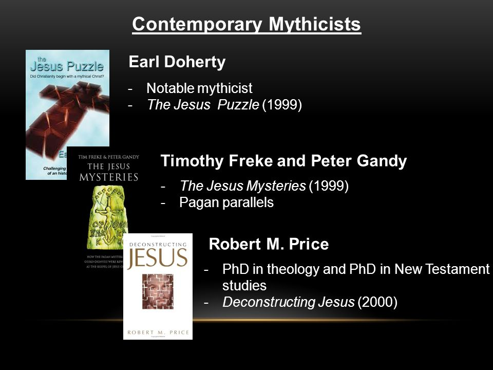 Contemporary Mythicists Earl Doherty -Notable mythicist -The Jesus Puzzle (1999) Timothy Freke and Peter Gandy -The Jesus Mysteries (1999) -Pagan parallels -PhD in theology and PhD in New Testament studies -Deconstructing Jesus (2000) Robert M.