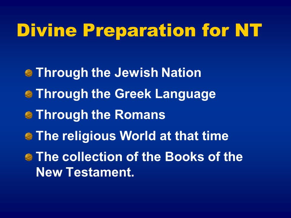 Divine Preparation for NT Through the Jewish Nation Through the Greek Language Through the Romans The religious World at that time The collection of the Books of the New Testament.