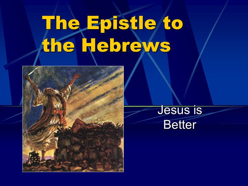 The Epistle to the Hebrews Jesus is Better