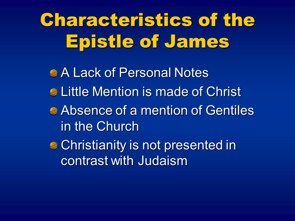 Characteristics of the Epistle of James A Lack of Personal Notes Little Mention is made of Christ Absence of a mention of Gentiles in the Church Christianity is not presented in contrast with Judaism