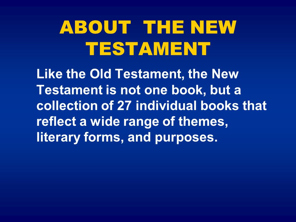 ABOUT THE NEW TESTAMENT Like the Old Testament, the New Testament is not one book, but a collection of 27 individual books that reflect a wide range of themes, literary forms, and purposes.