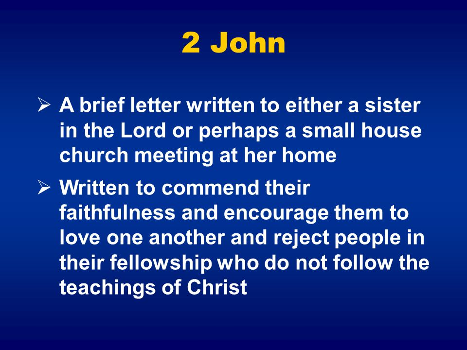 2 John  A brief letter written to either a sister in the Lord or perhaps a small house church meeting at her home  Written to commend their faithfulness and encourage them to love one another and reject people in their fellowship who do not follow the teachings of Christ