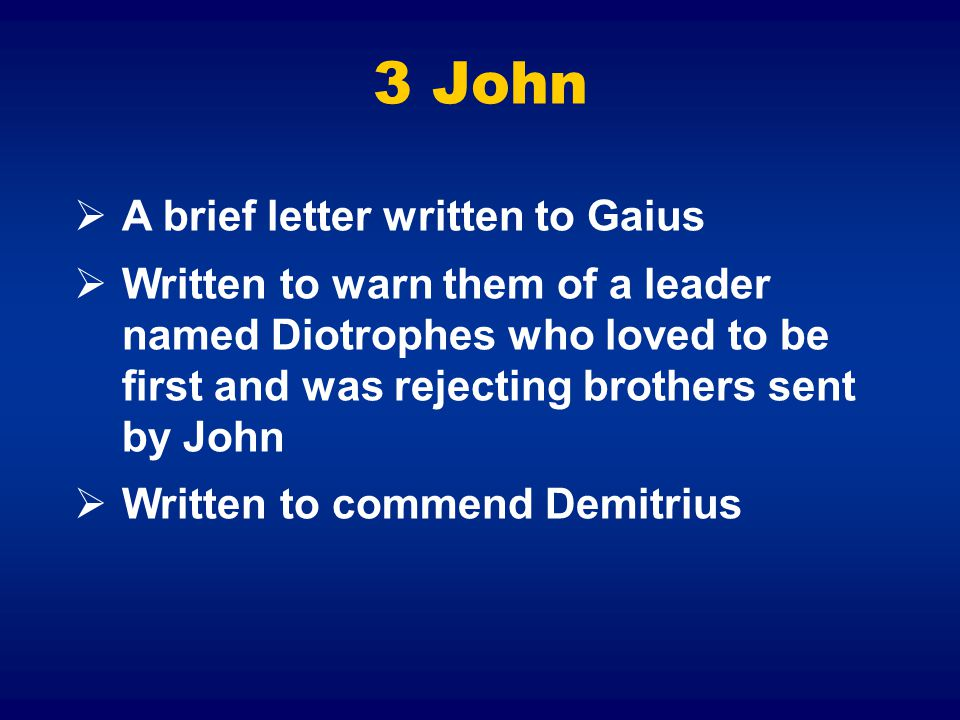 3 John  A brief letter written to Gaius  Written to warn them of a leader named Diotrophes who loved to be first and was rejecting brothers sent by John  Written to commend Demitrius