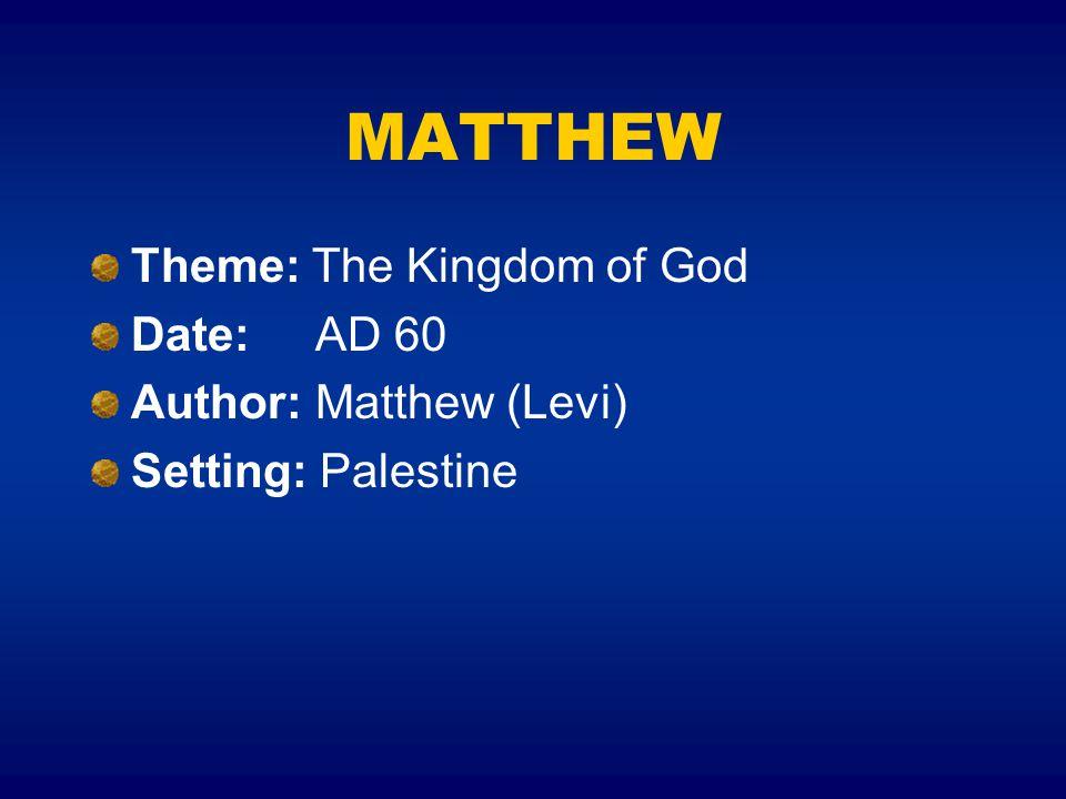 MATTHEW Theme: The Kingdom of God Date: AD 60 Author: Matthew (Levi) Setting: Palestine