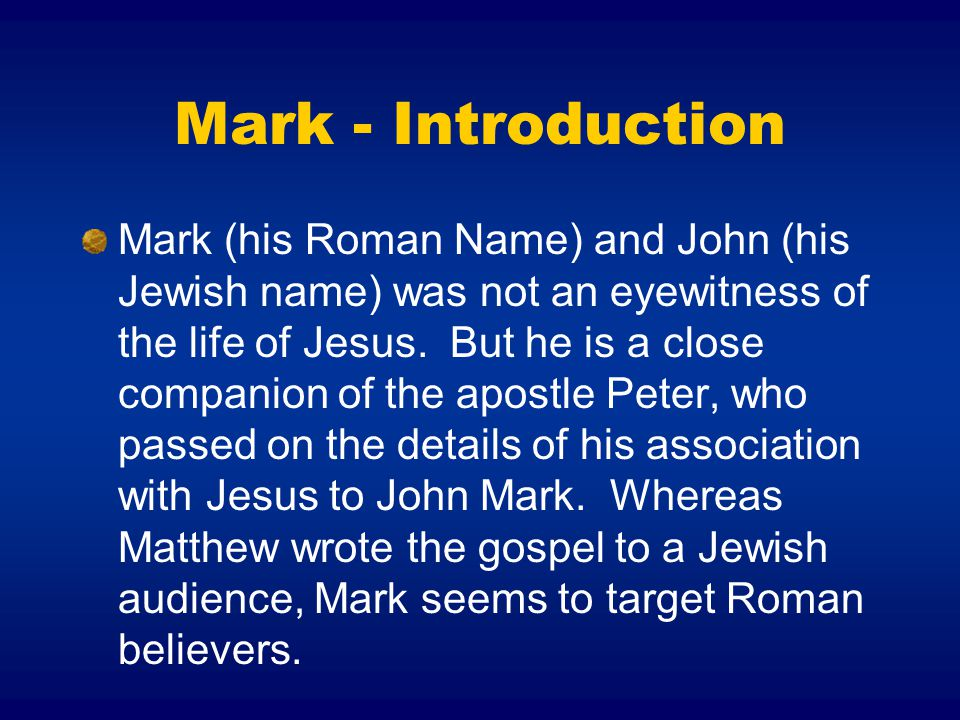 Mark - Introduction Mark (his Roman Name) and John (his Jewish name) was not an eyewitness of the life of Jesus.