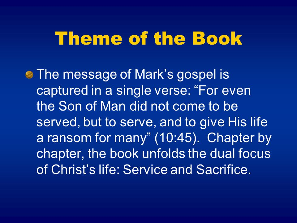 Theme of the Book The message of Mark's gospel is captured in a single verse: For even the Son of Man did not come to be served, but to serve, and to give His life a ransom for many (10:45).