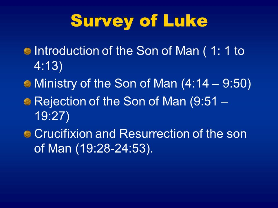 Survey of Luke Introduction of the Son of Man ( 1: 1 to 4:13) Ministry of the Son of Man (4:14 – 9:50) Rejection of the Son of Man (9:51 – 19:27) Crucifixion and Resurrection of the son of Man (19:28-24:53).