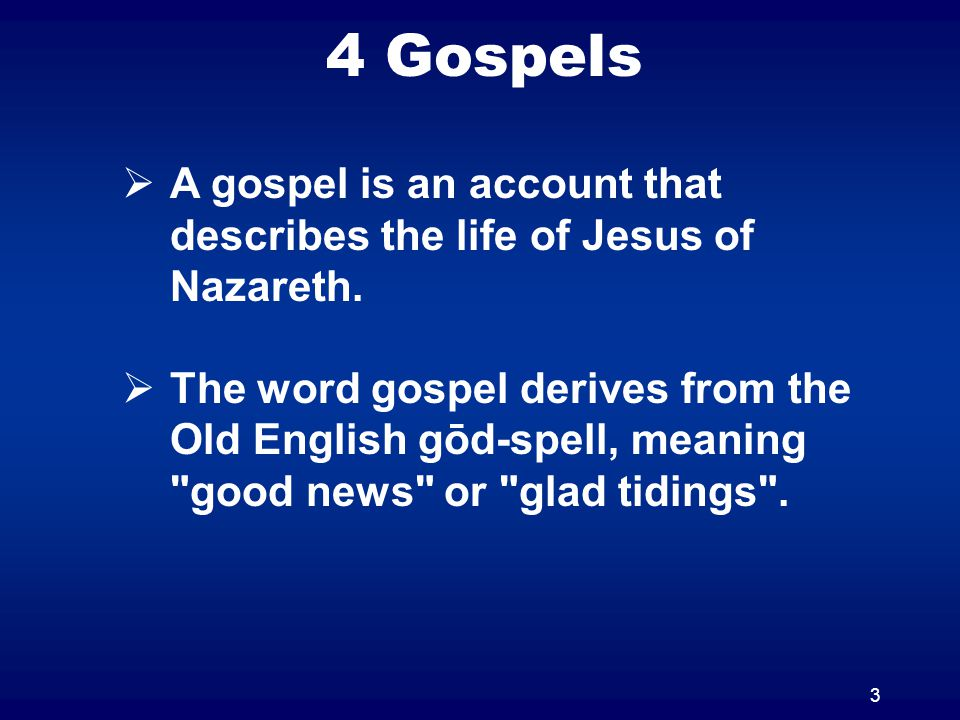 4 Gospels 3  A gospel is an account that describes the life of Jesus of Nazareth.  The word gospel derives from the Old English gōd-spell, meaning