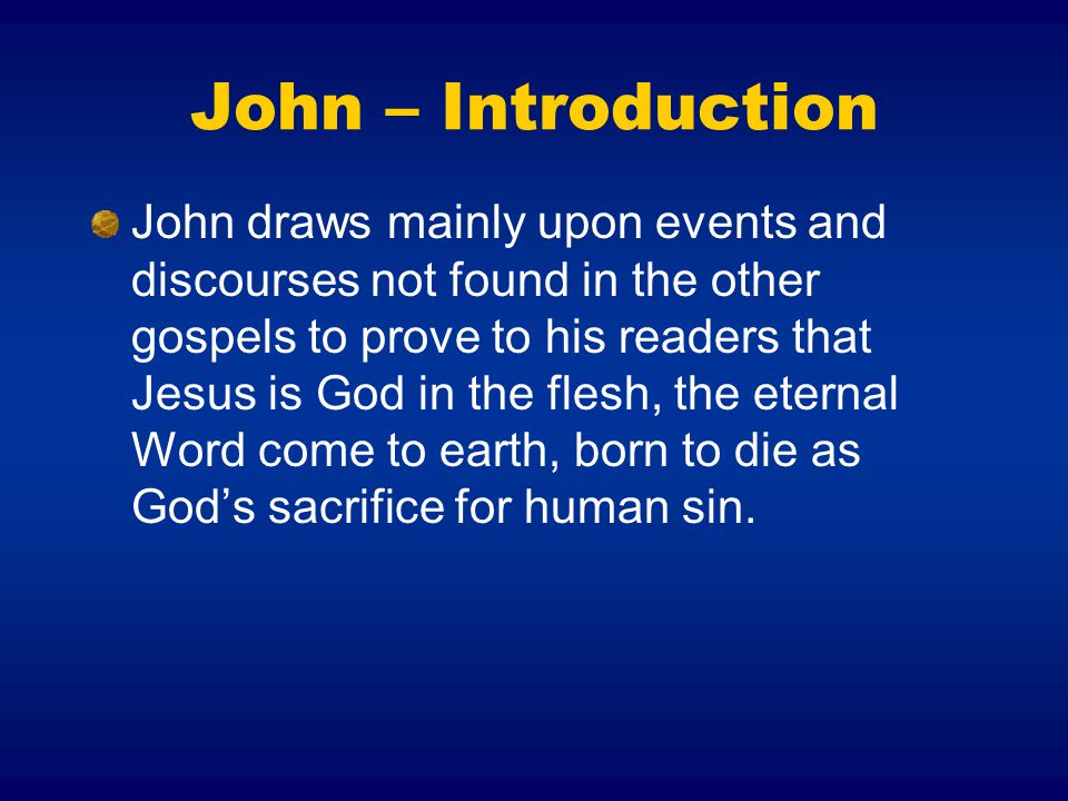 John – Introduction John draws mainly upon events and discourses not found in the other gospels to prove to his readers that Jesus is God in the flesh, the eternal Word come to earth, born to die as God's sacrifice for human sin.