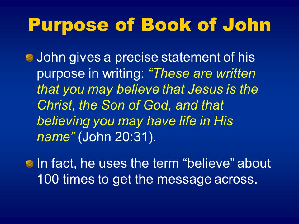 Purpose of Book of John John gives a precise statement of his purpose in writing: These are written that you may believe that Jesus is the Christ, the Son of God, and that believing you may have life in His name (John 20:31).