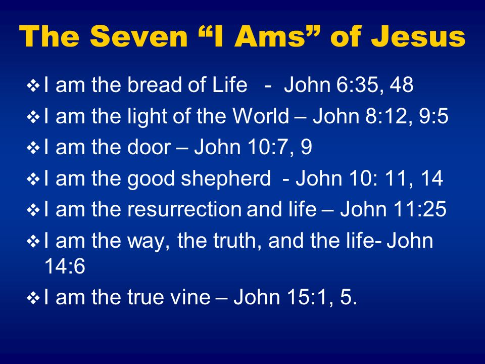 The Seven I Ams of Jesus  I am the bread of Life - John 6:35, 48  I am the light of the World – John 8:12, 9:5  I am the door – John 10:7, 9  I am the good shepherd - John 10: 11, 14  I am the resurrection and life – John 11:25  I am the way, the truth, and the life- John 14:6  I am the true vine – John 15:1, 5.