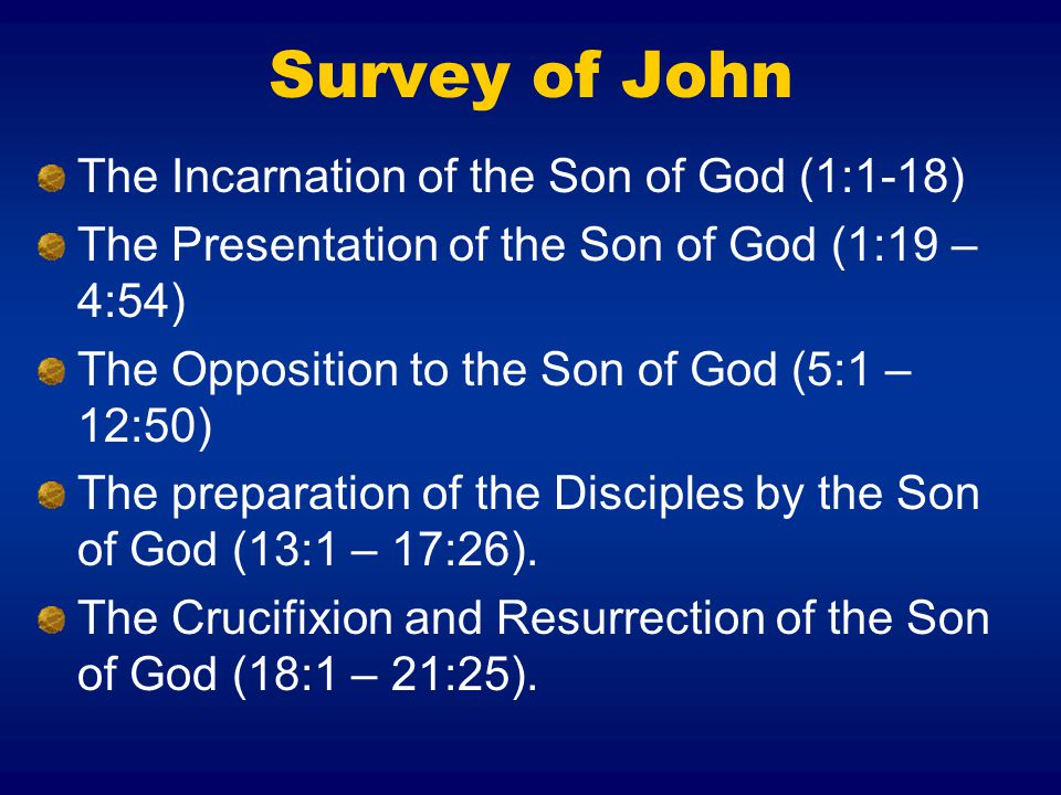 Survey of John The Incarnation of the Son of God (1:1-18) The Presentation of the Son of God (1:19 – 4:54) The Opposition to the Son of God (5:1 – 12:50) The preparation of the Disciples by the Son of God (13:1 – 17:26).